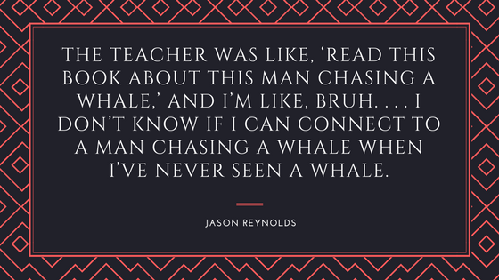 The teacher was like, 'Read this book about this man chasing a whale,' and I'm like, bruh. ... I don't know if I can connect to a man chasing a whale when I've never seen a whale. Jason Reynolds