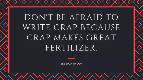 don't be afraid to write crap because crap makes great fertilizer