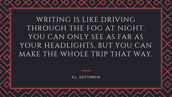 writing is like driving through the fog at night. you can only see as far as your headlights, but you can make the whole trip that way.