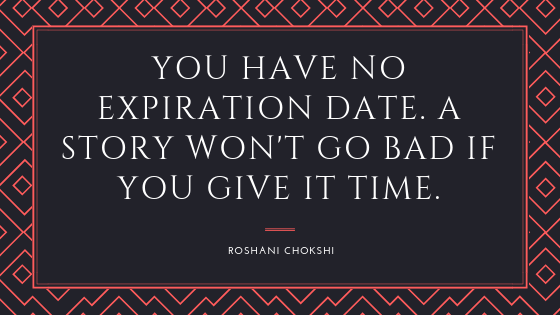 you have no expiration date. A story won't go bad if you give it time.