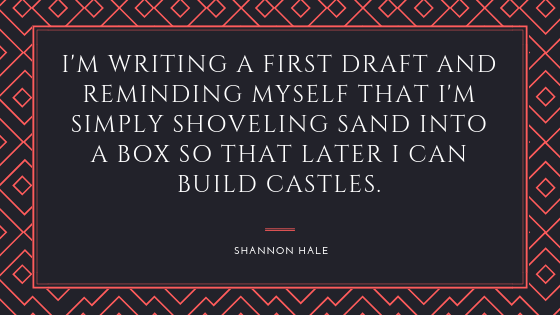 "I'm writing a first draft and reminding myself that I""m simply shoveling sand into a box so that later I can build castles. Shannon Hale."
